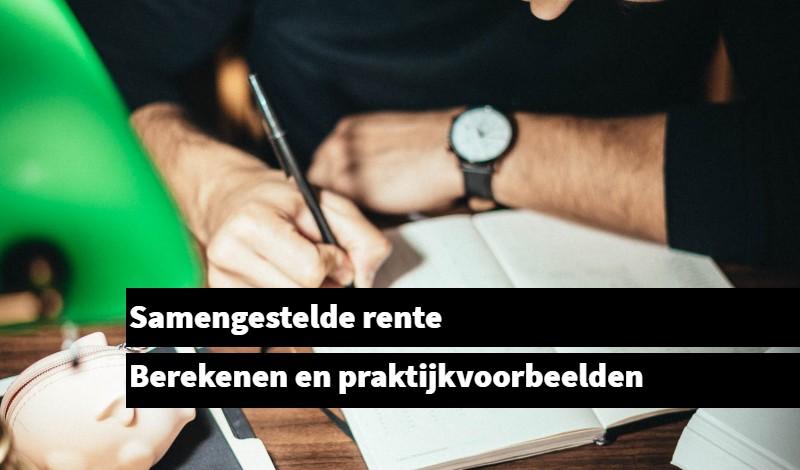 Samengestelde rente Berekenen en praktijkvoorbeelden